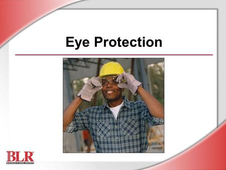 Eye Protection. © Business & Legal Reports, Inc. 0606 Session Objectives You will be able to: Identify potential eye hazards Prevent eye injuries with.