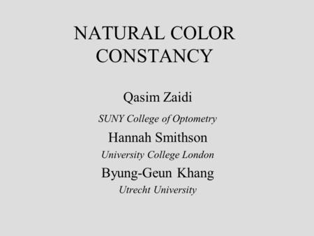 NATURAL COLOR CONSTANCY Qasim Zaidi SUNY College of Optometry Hannah Smithson University College London Byung-Geun Khang Utrecht University.