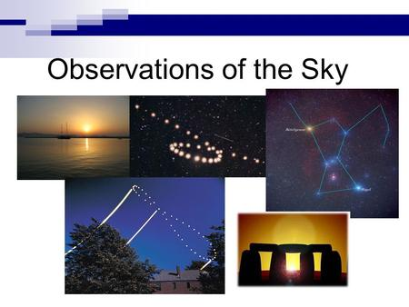 Observations of the Sky.  What patterns, motions, and events do we notice in the sky?  What theories can we create to explain them?  How can these.
