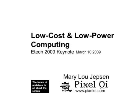 Pixel i Low-Cost & Low-Power Computing Etech 2009 Keynote March 10 2009 The future of portables is all about the screen www.pixelqi.com Mary Lou Jepsen.