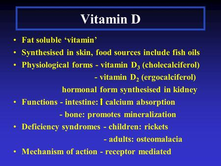 Vitamin D Fat soluble 'vitamin' Synthesised in skin, food sources include fish oils Physiological forms - vitamin D 3 (cholecalciferol) - vitamin D 2 (ergocalciferol)
