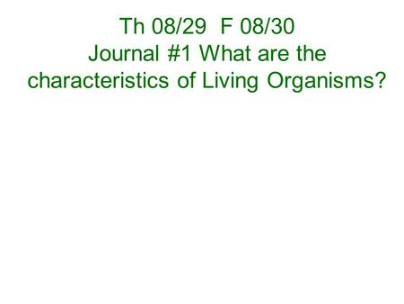 Th 08/29 F 08/30 Journal #1 What are the characteristics of Living Organisms?