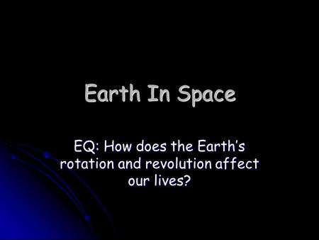 Earth In Space EQ: How does the Earth's rotation and revolution affect our lives?