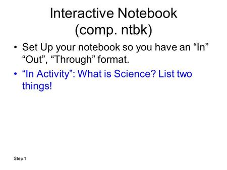 "Interactive Notebook (comp. ntbk) Set Up your notebook so you have an ""In"" ""Out"", ""Through"" format. ""In Activity"": What is Science? List two things! 1.Body."