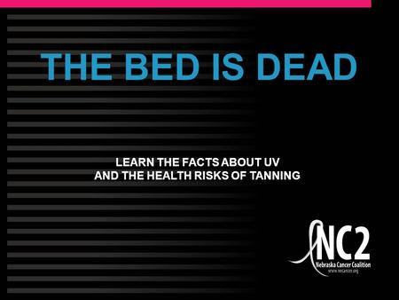 THE BED IS DEAD LEARN THE FACTS ABOUT UV AND THE HEALTH RISKS OF TANNING.