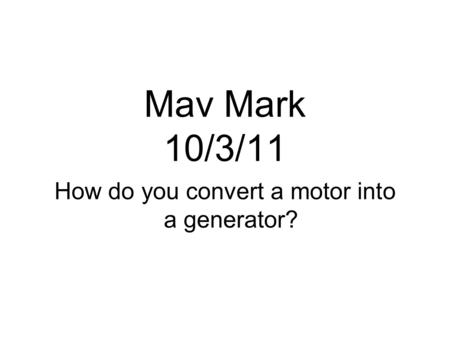 Mav Mark 10/3/11 How do you convert a motor into a generator?