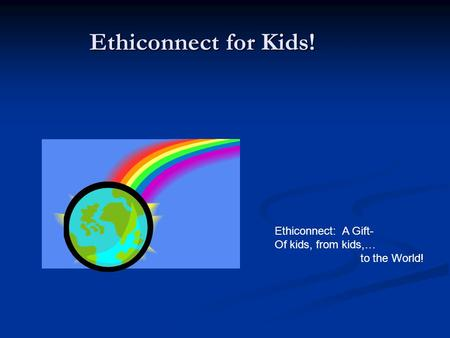 Ethiconnect for Kids! Ethiconnect: A Gift- Of kids, from kids,… to the World!
