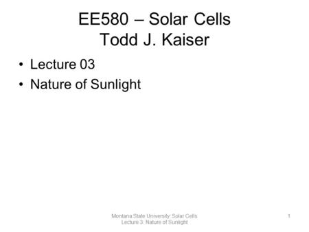EE580 – Solar Cells Todd J. Kaiser Lecture 03 Nature of Sunlight 1Montana State University: Solar Cells Lecture 3: Nature of Sunlight.