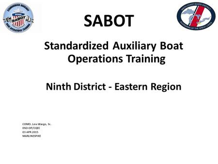 SABOT Standardized Auxiliary Boat Operations Training Ninth District - Eastern Region COMO. Lew Wargo, Sr. DSO-OP/CQEC 03 APR 2015 MARLINESPIKE.
