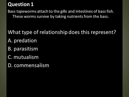 Question 1 Bass tapeworms attach to the gills and intestines of bass fish. These worms survive by taking nutrients from the bass. What type of relationship.