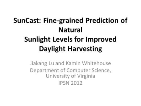 SunCast: Fine-grained Prediction of Natural Sunlight Levels for Improved Daylight Harvesting Jiakang Lu and Kamin Whitehouse Department of Computer Science,