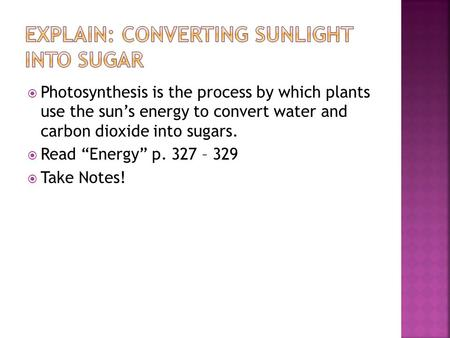 " Photosynthesis is the process by which plants use the sun's energy to convert water and carbon dioxide into sugars.  Read ""Energy"" p. 327 – 329  Take."
