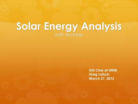 Solar Energy Analysis with ArcMap GIS Club at UWM Greg Latsch March 27, 2012.
