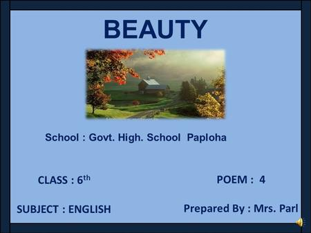 BEAUTY CLASS : 6 th SUBJECT : ENGLISH POEM : 4 Prepared By : Mrs. Parl School : Govt. High. School Paploha.