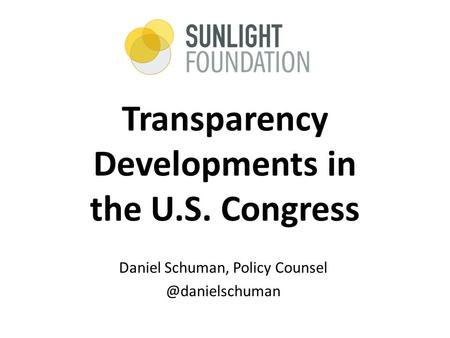 Transparency Developments in the U.S. Congress Daniel Schuman, Policy
