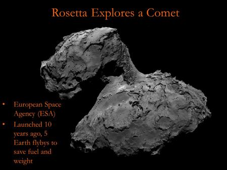 Rosetta Explores a Comet European Space Agency (ESA) Launched 10 years ago, 5 Earth flybys to save fuel and weight.