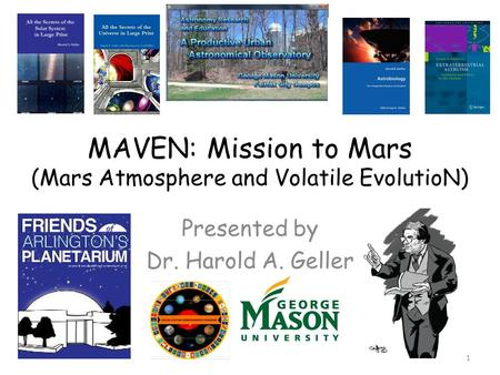 MAVEN: Mission to Mars (Mars Atmosphere and Volatile EvolutioN) Presented by Dr. Harold A. Geller 1.
