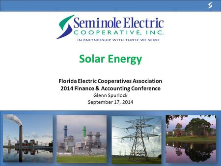 <strong>Solar</strong> <strong>Energy</strong> Florida <strong>Electric</strong> Cooperatives Association 2014 Finance & Accounting Conference Glenn Spurlock September 17, 2014.