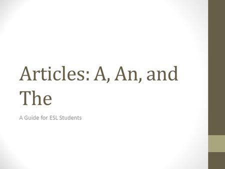 Articles: A, An, and The A Guide for ESL Students.