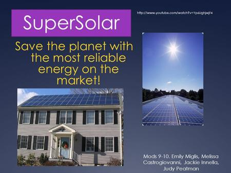 SuperSolar Save the planet with the most reliable energy on the market! Mods 9-10. Emily Miglis, Melissa Castrogiovanni, Jackie Innella, Judy Peatman