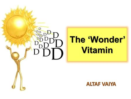 "The 'Wonder' Vitamin ALTAF VAIYA. Vitamin D is essential… ""To maintain good health..."" ""To maintain good health..."" -regulates levels of calcium and phosphate."
