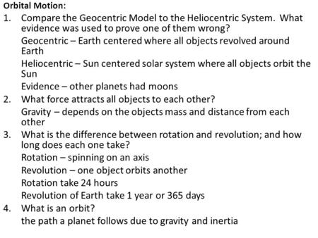 Orbital Motion: 1.Compare the Geocentric Model to the Heliocentric System. What evidence was used to prove one of them wrong? Geocentric – Earth centered.