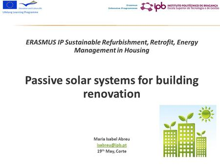 ERASMUS IP Sustainable Refurbishment, Retrofit, Energy Management in Housing Passive solar systems for building renovation Maria Isabel Abreu