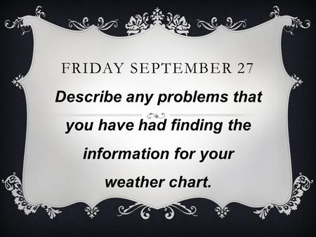 FRIDAY SEPTEMBER 27 Describe any problems that you have had finding the information for your weather chart.
