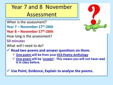 Year 7 and 8 November Assessment When is the assessment? Year 7 – November 17 th -28th Year 8 – November 17 th -28th How long is the assessment? 50 minutes.
