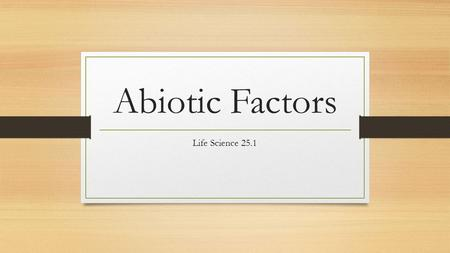 "Abiotic Factors Life Science 25.1. What are abiotic factors? ""a"" means not or without ""biotic"" means living These are the nonliving things in an organism's."