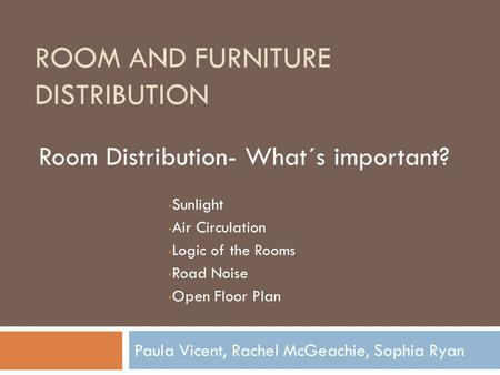 ROOM AND FURNITURE DISTRIBUTION Paula Vicent, Rachel McGeachie, Sophia Ryan Room Distribution- What´s important? Sunlight Air Circulation Logic of the.