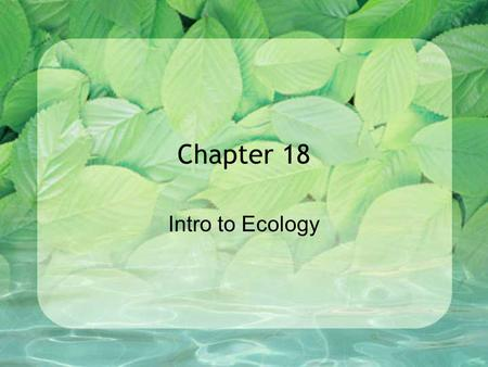 Chapter 18 Intro to Ecology. 18.1 – INTRO TO ECOLOGY.