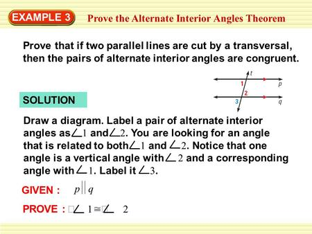 EXAMPLE 3 Prove the Alternate Interior Angles Theorem Prove that if two parallel lines are cut by a transversal, then the pairs of alternate interior angles.