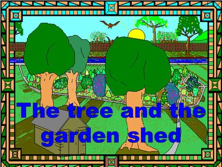 "The tree said to the garden shed, ""It is such a lovely day!"