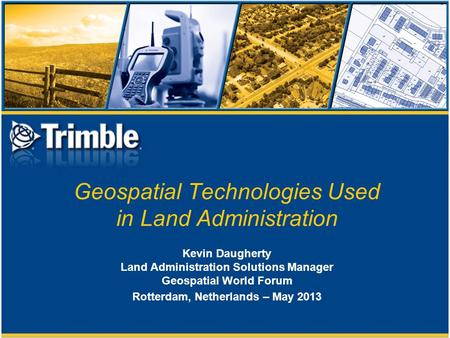 Geospatial Technologies Used in Land Administration Kevin Daugherty Land Administration Solutions Manager Geospatial World Forum Rotterdam, Netherlands.