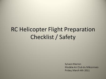 RC Helicopter Flight Preparation Checklist / Safety 1 Sylvain Marron Modèle Air Club du Mâconnais Friday, March 4th 2011.