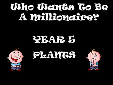 Who Wants To Be A Millionaire? YEAR 5 PLANTS Question 1.