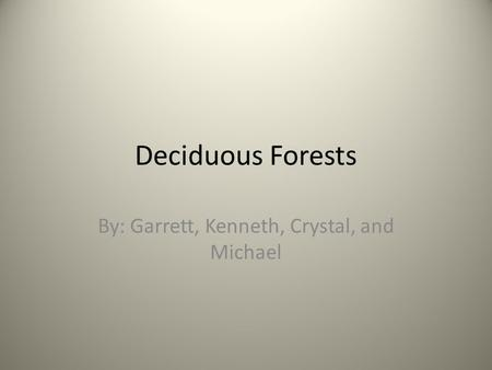 Deciduous Forests By: Garrett, Kenneth, Crystal, and Michael.