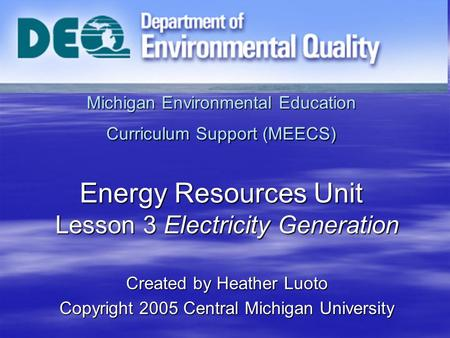 Michigan Environmental Education Curriculum Support (MEECS) Energy Resources Unit Lesson 3 Electricity Generation Created by Heather Luoto Copyright 2005.