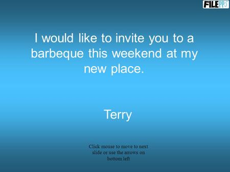 I would like to invite you to a barbeque this weekend at my new place. Terry Click mouse to move to next slide or use the arrows on bottom left.