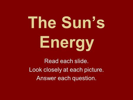 The Sun's Energy Read each slide. Look closely at each picture. Answer each question.