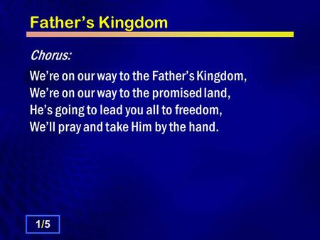 Father's Kingdom Chorus: We're on our way to the Father's Kingdom, We're on our way to the promised land, He's going to lead you all to freedom, We'll.