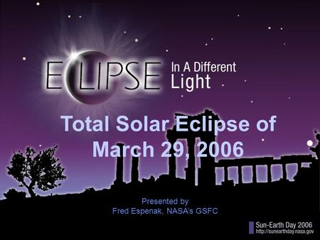 Title Total Solar Eclipse of March 29, 2006 Presented by Fred Espenak, NASA's GSFC.