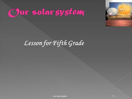 Lesson for Fifth Grade our solar system 1 - Where are we living ?? - How many planets do we have in our solar system? - What is the biggest planet in.