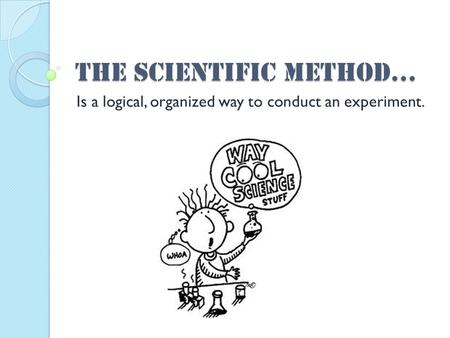 The scientific method… Is a logical, organized way to conduct an experiment.