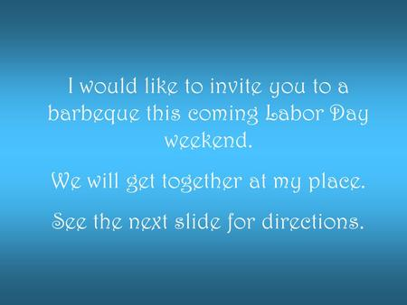 I would like to invite you to a barbeque this coming Labor Day weekend. We will get together at my place. See the next slide for directions.