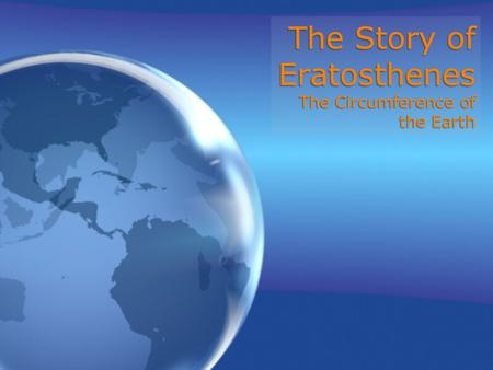 The Story of Eratosthenes The Circumference of the Earth.