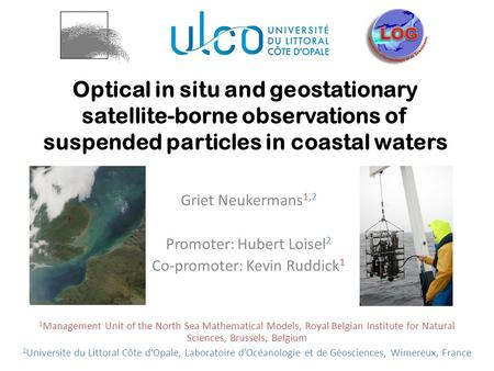 Optical in situ and geostationary satellite-borne observations of suspended particles in coastal waters Griet Neukermans 1,2 Promoter: Hubert Loisel 2.