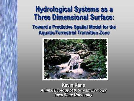 Hydrological Systems as a Three Dimensional Surface: Toward a Predictive Spatial Model for the Aquatic/Terrestrial Transition Zone Kevin Kane Animal Ecology.