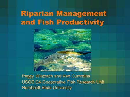 Riparian Management and Fish Productivity Peggy Wilzbach and Ken Cummins USGS CA Cooperative Fish Research Unit Humboldt State University.